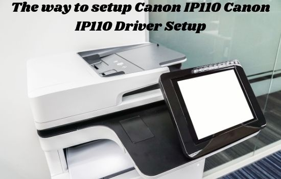 The way to setup Canon IP110 Canon IP110 Driver Setup